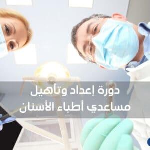 دورة إعداد وتأهيل مساعدي أطباء الأسنان