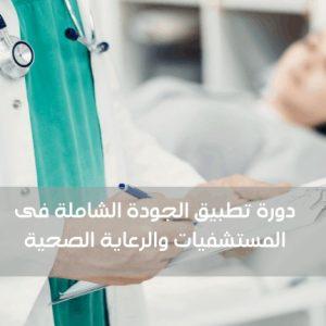 دورة تطبيق الجودة الشاملة فى المستشفيات والرعاية الصحية